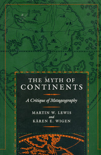 The Myth Of Continents - A Critique Of Metageography by Martin Lewis